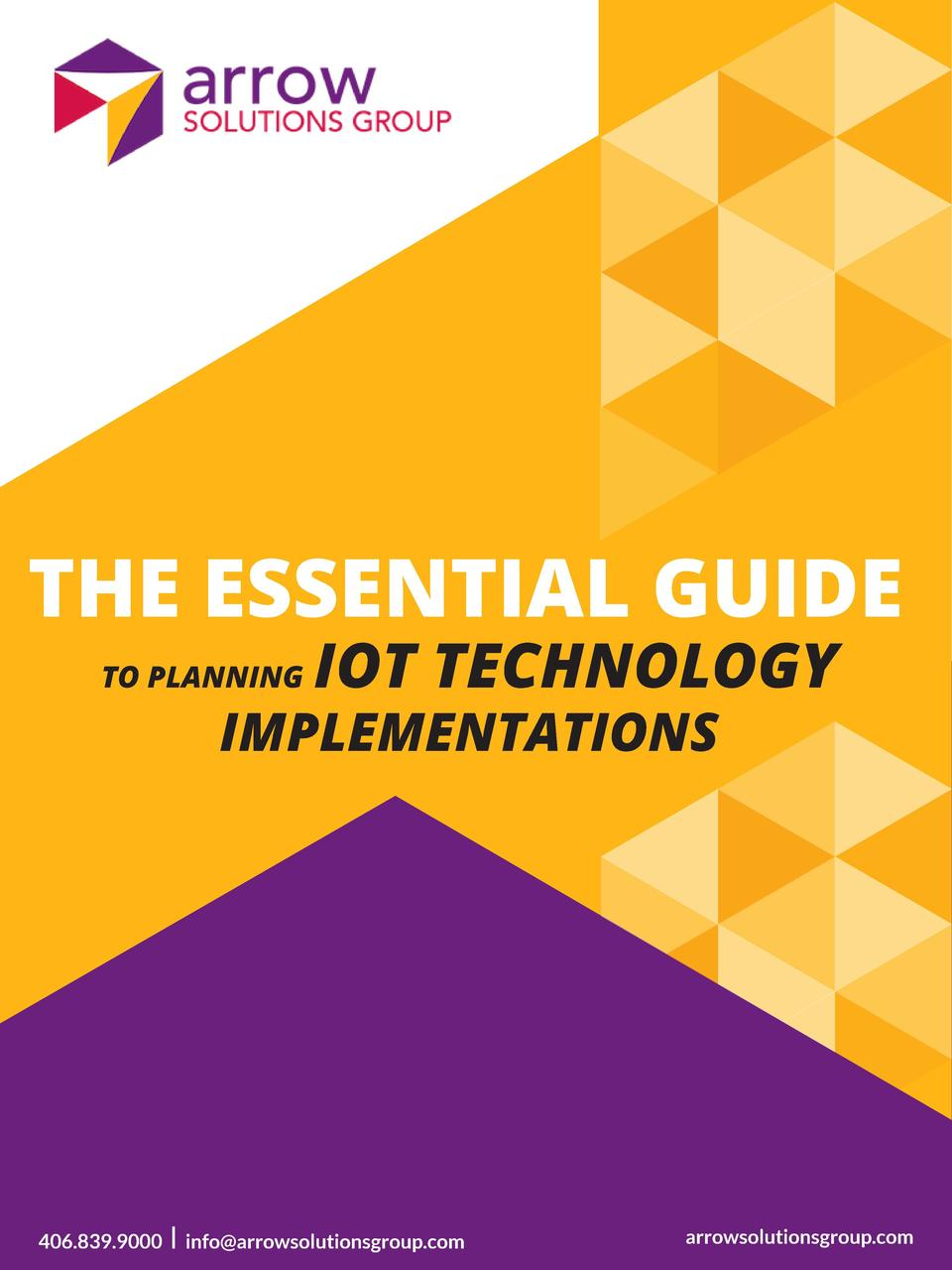 THE ESSENTIAL GUIDE TO PLANNING  IOT TECHNOLOGY  IMPLEMENTATIONS  406.839.9000  l info arrowsolutionsgroup.com  arrowsolut...