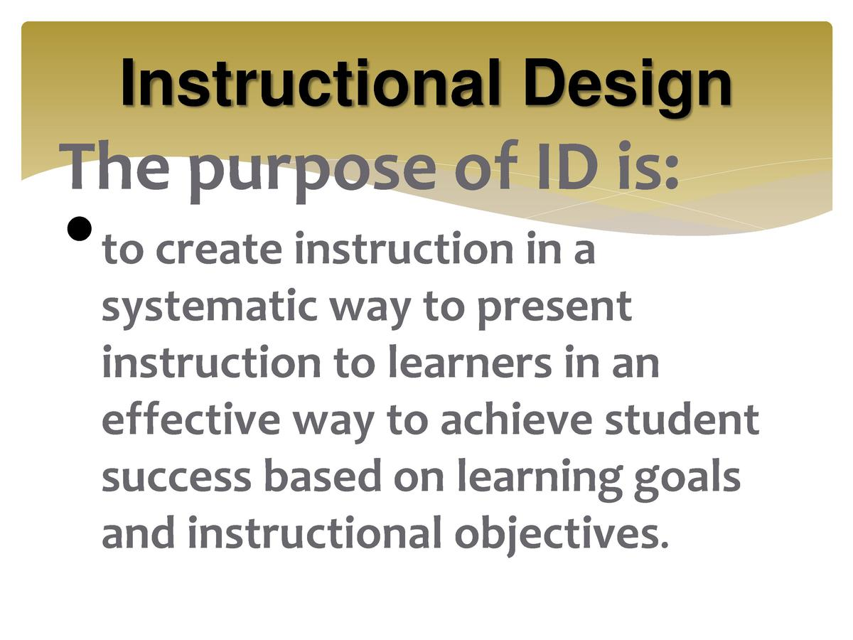 Instructional Design  The purpose of ID is       to create instruction in a  systematic way to present instruction to lear...