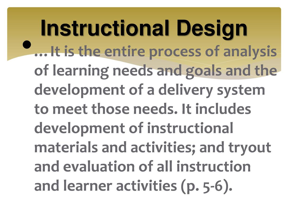 Instructional Design         It is the entire process of analysis of learning needs and goals and the development of a del...