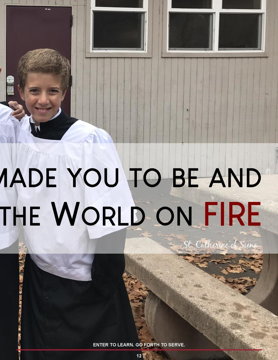 MADE YOU TO BE AND  THE  WORLD  ON  FIRE  St. Catherine of Siena  ENTER TO LEARN. GO FORTH TO SERVE. 12