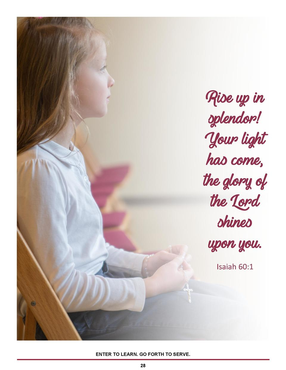 Rise up in splendor  Your light has come, the glory of the Lord shines upon you. Isaiah 60 1  ENTER TO LEARN. GO FORTH TO ...