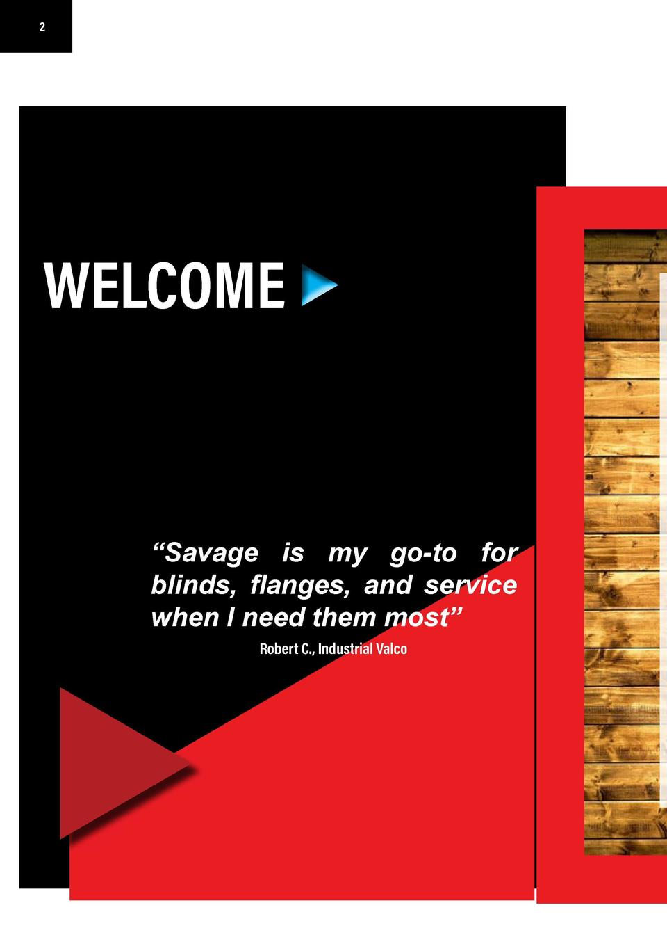 2  3  YOUR COMPANY NAME  WELCOME     Savage is my go-to for blinds, flanges, and service when I need them most    Robert C...
