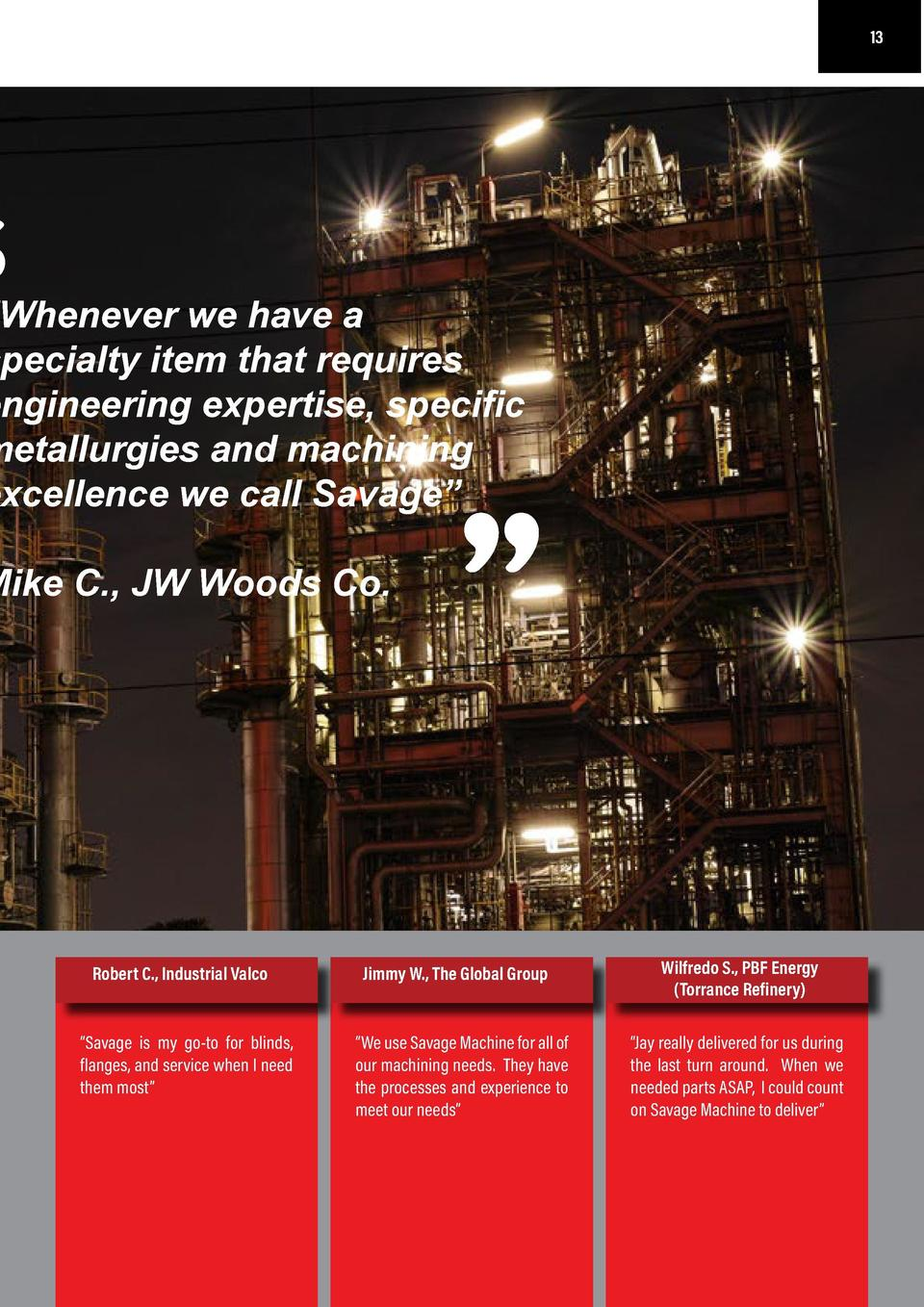 12  13  TESTIMONIALS          Whenever we have a specialty item that requires engineering expertise, specific metallurgies...