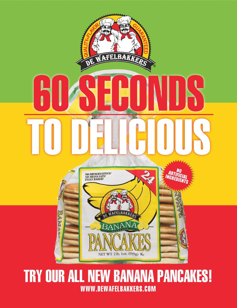 60 SECONDS TO DELICIOUS N ARTIF O INGRE ICIAL DIENT S  TRY OUR ALL NEW BANANA PANCAKES  WWW.DEWAFELBAKKERS.COM
