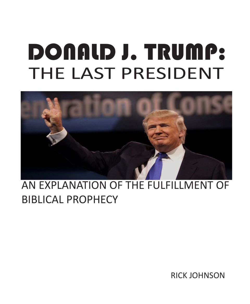 DONALD J. TRUMP  THE LAST PRESIDENT  AN EXPLANATION OF THE FULFILLMENT OF BIBLICAL PROPHECY  RICK JOHNSON