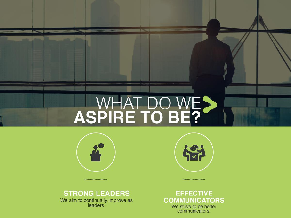 WHAT DO WE ASPIRE TO BE   STRONG LEADERS We aim to continually improve as leaders.  EFFECTIVE COMMUNICATORS We strive to b...