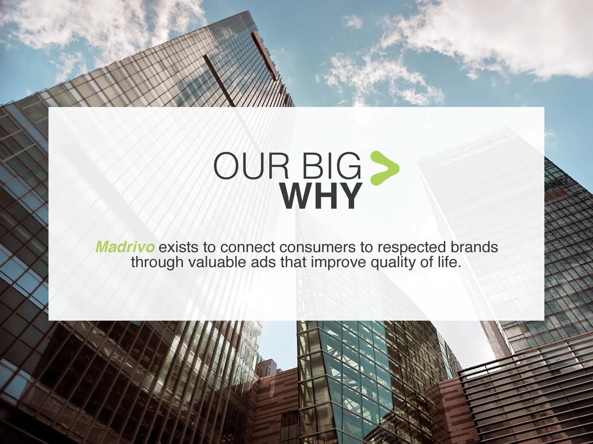 OUR BIG WHY Madrivo exists to connect consumers to respected brands through valuable ads that improve quality of life.