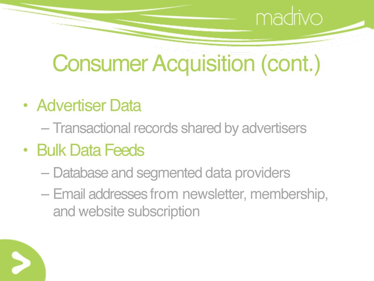 Consumer Acquisition  cont.      Advertiser Data     Transactional records shared by advertisers      Bulk Data Feeds     ...