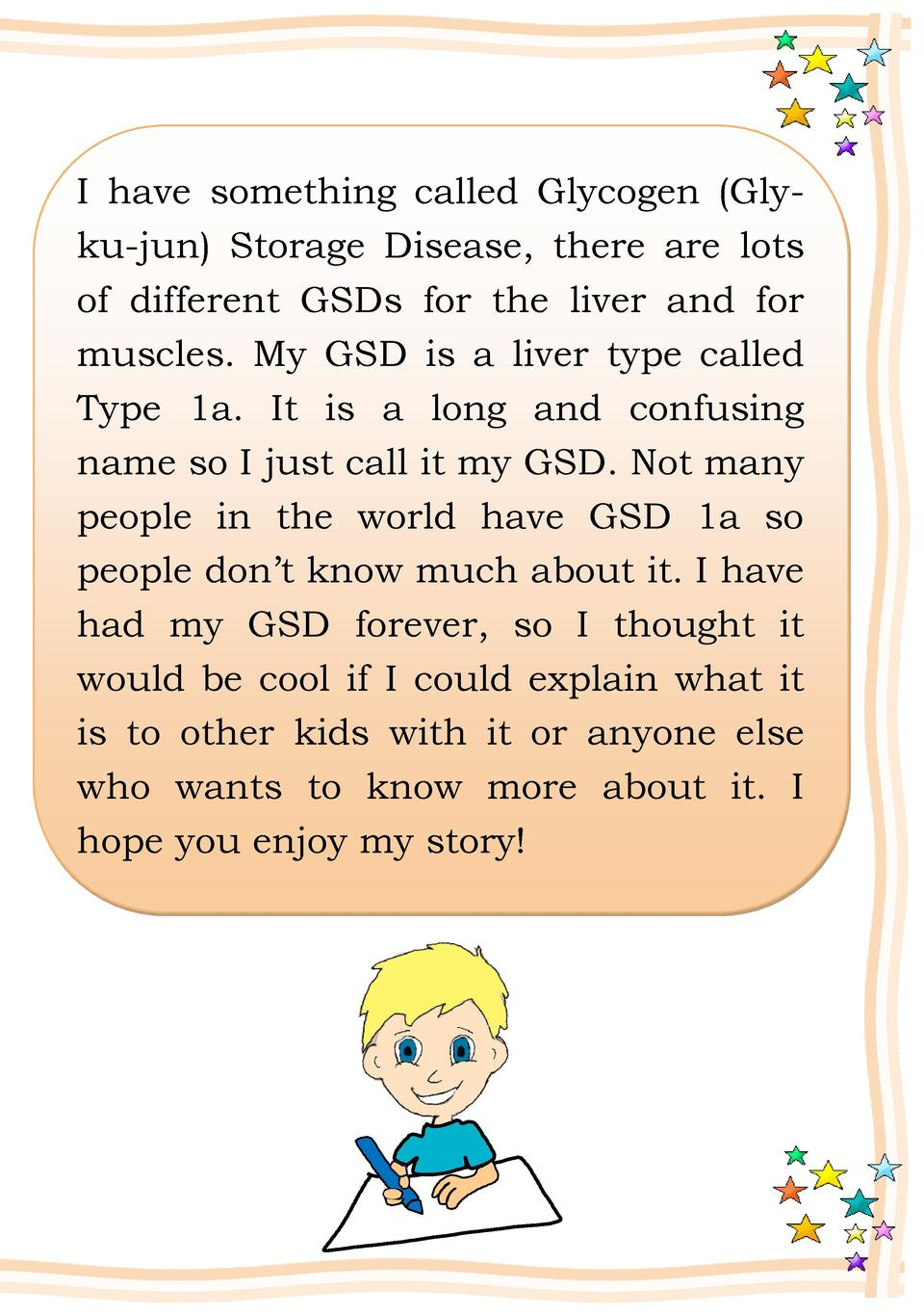 I have something called Glycogen  Glyku-jun  Storage Disease, there are lots of different GSDs for the liver and for muscl...