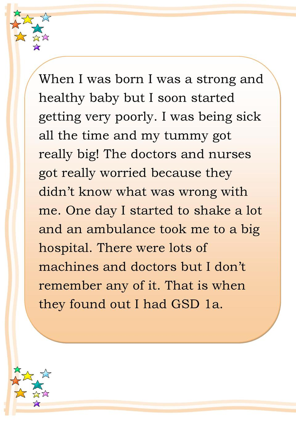When I was born I was a strong and healthy baby but I soon started getting very poorly. I was being sick all the time and ...