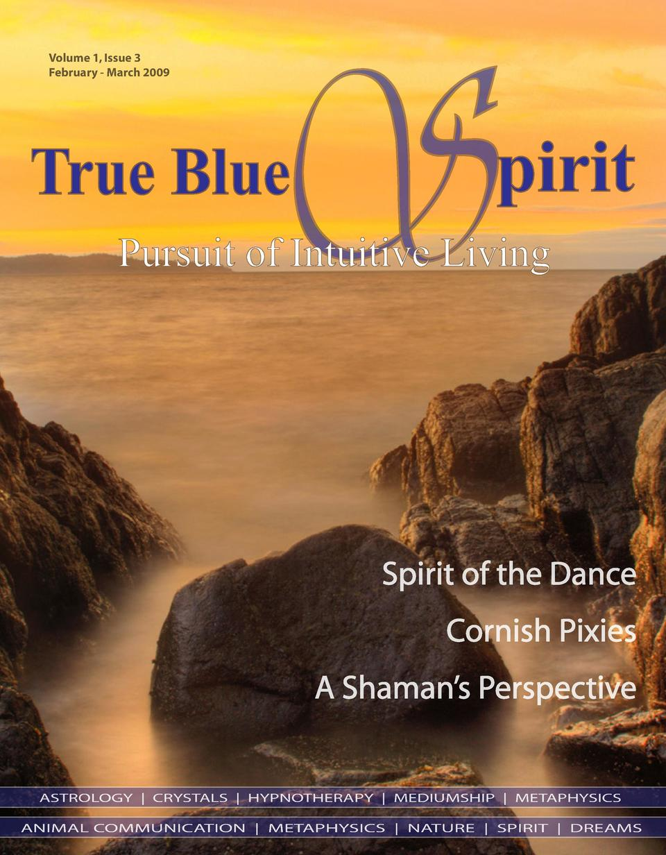 Volume 1, Issue 3 February - March 2009  S  True Blue  pirit  Pursuit of Intuitive Living  Spirit of the Dance Cornish Pix...