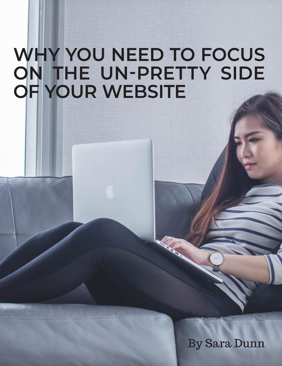 WHY YOU NEED TO FOCUS ON THE UN-PRETTY SIDE OF YOUR WEBSITE  By Sara Dunn