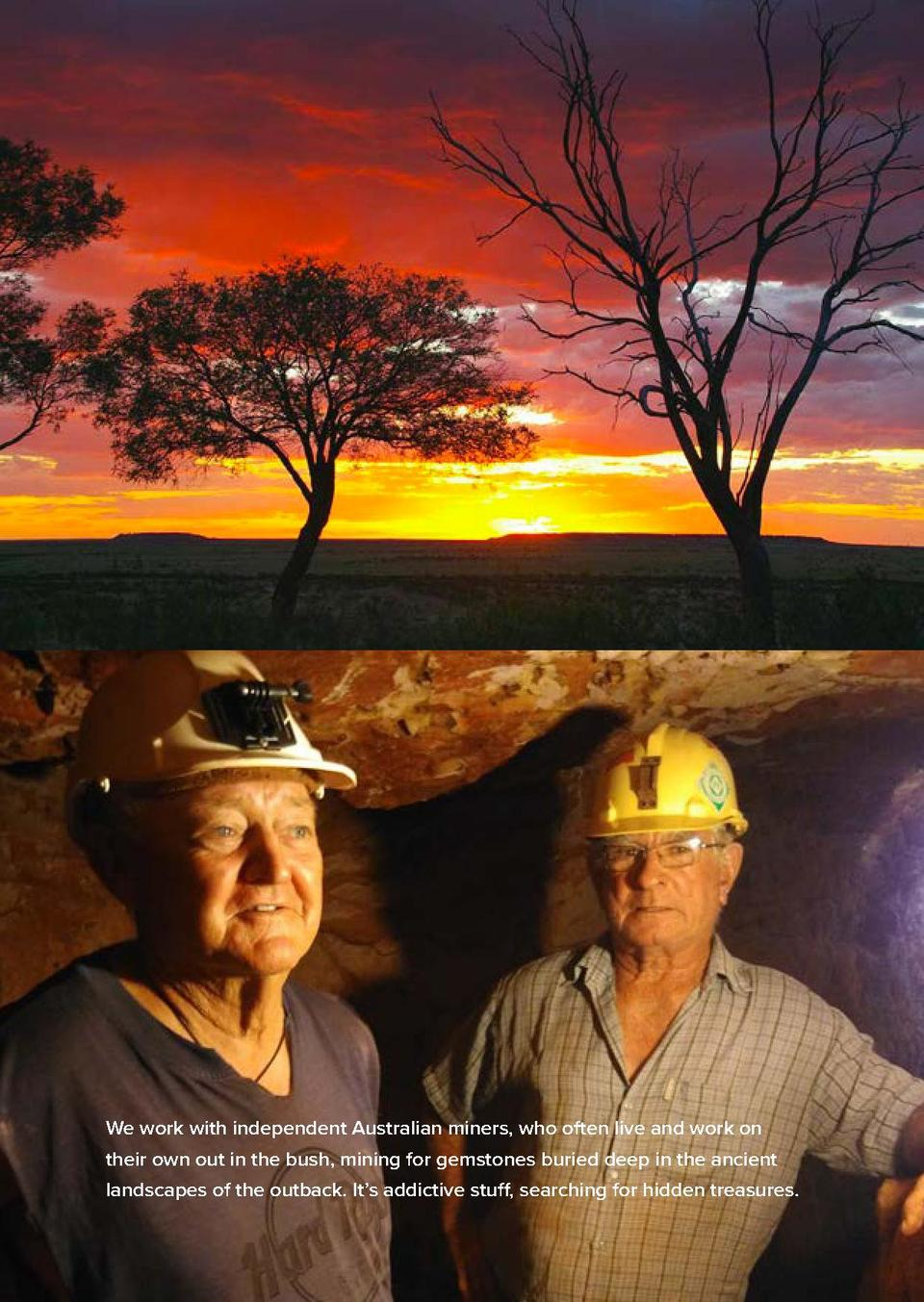 We work with independent Australian miners, who often live and work on their own out in the bush, mining for gemstones bur...