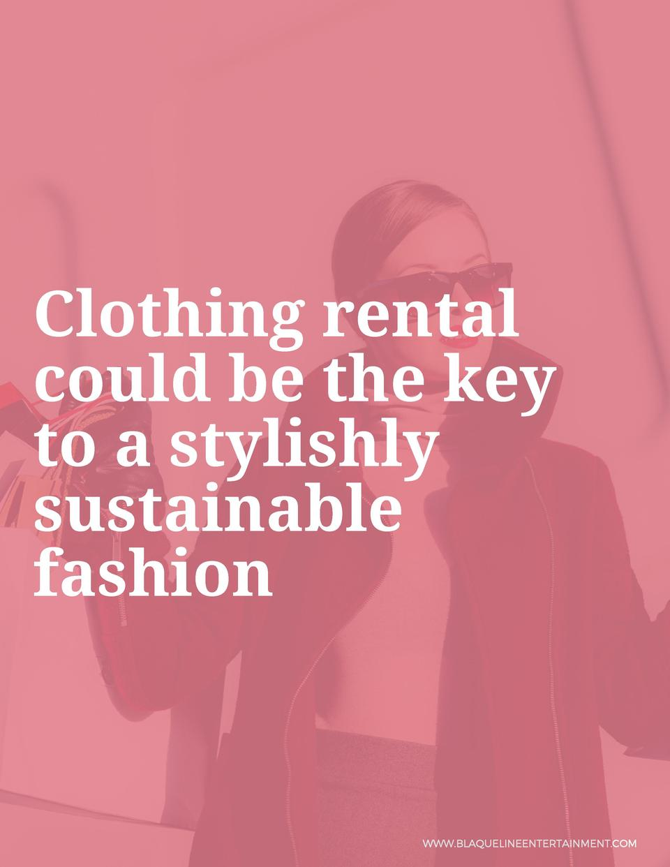 Clothing rental could be the key to a stylishly sustainable fashion  WWW.BLAQUELINEENTERTAINMENT.COM