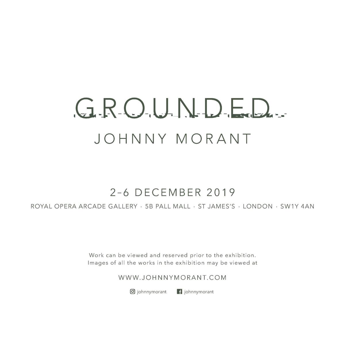 GROUNDED JOHNNY MORANT  2   6 DECEMBER 2019 ROYAL OPERA ARCADE GALLERY . 5B PALL MALL . ST JAMES   S . LONDON . SW1Y 4AN  ...