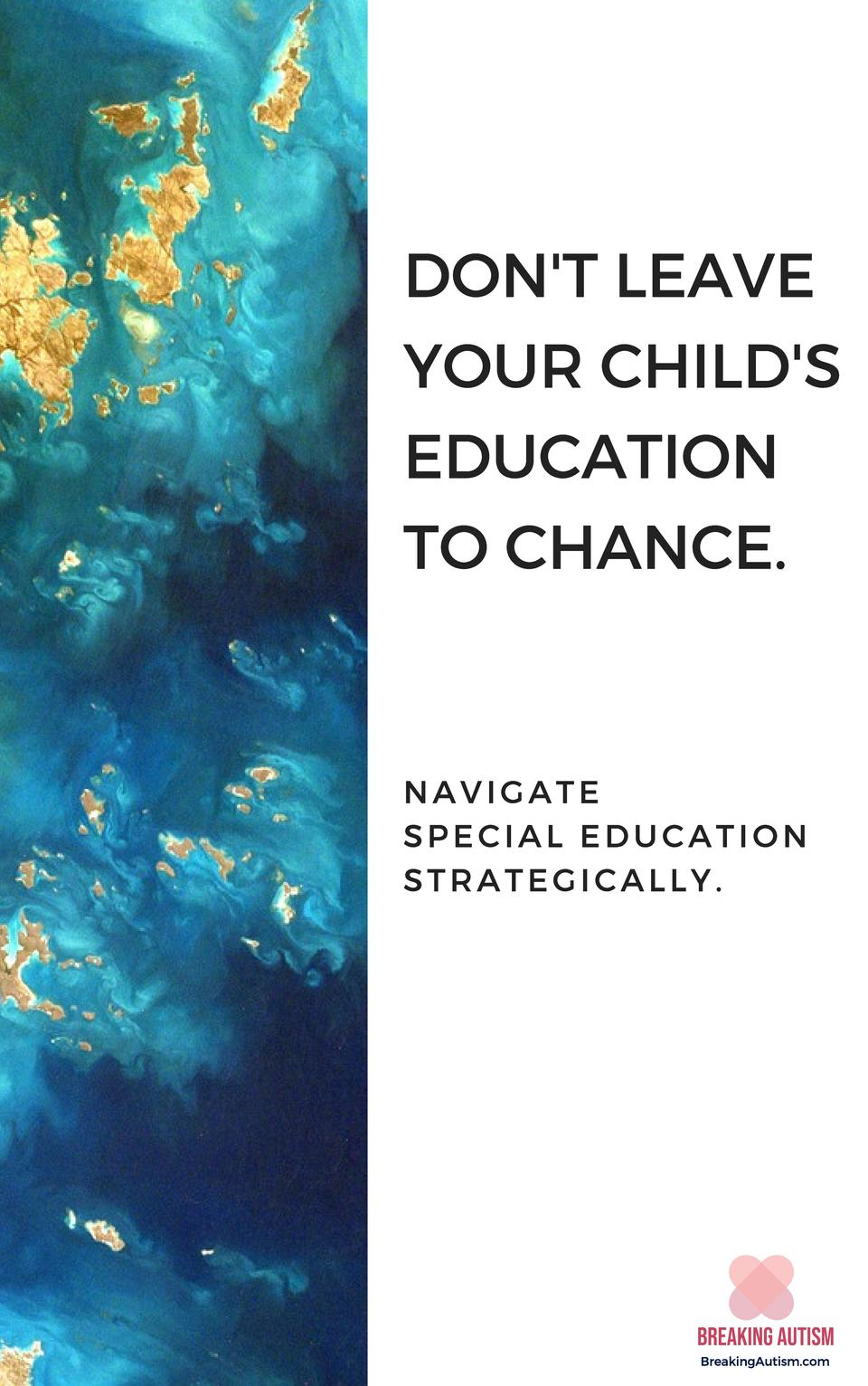 DON T LEAVE YOUR CHILD S EDUCATION TO CHANCE.  NAVIGATE SPECIAL EDUCATION STRATEGICALLY.  BreakingAutism.com