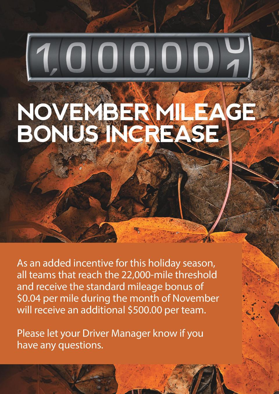 NOVEMBER MILEAGE BONUS INCREASE  As an added incentive for this holiday season, all teams that reach the 22,000-mile thres...