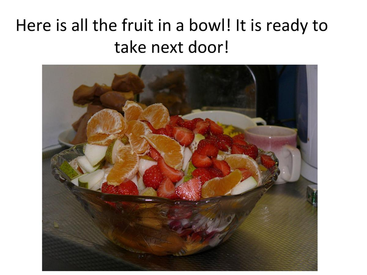 Here     is     all     the     fruit     in     a     bowl      It     is     ready     to      take     next     door   ...