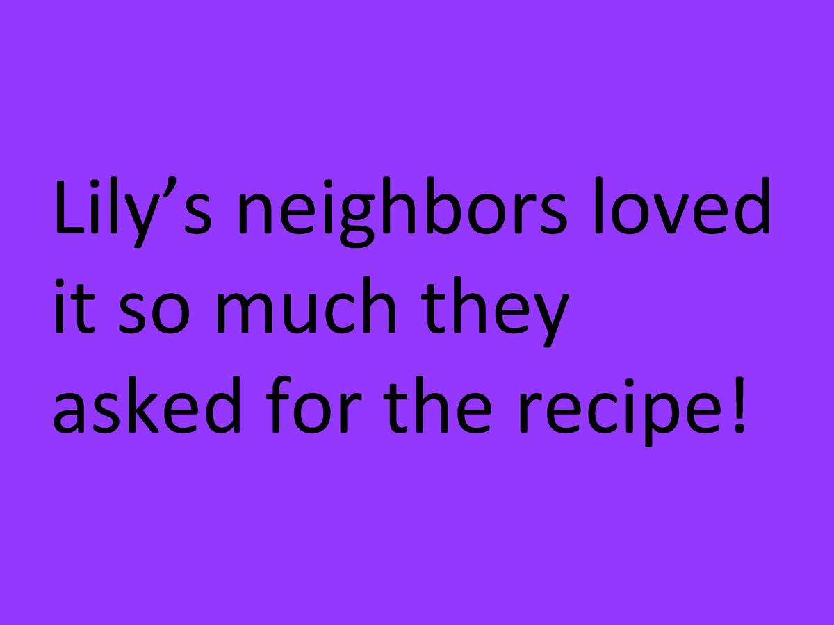 Lily   s     neighbors     loved      it     so     much     they      asked     for     the     recipe