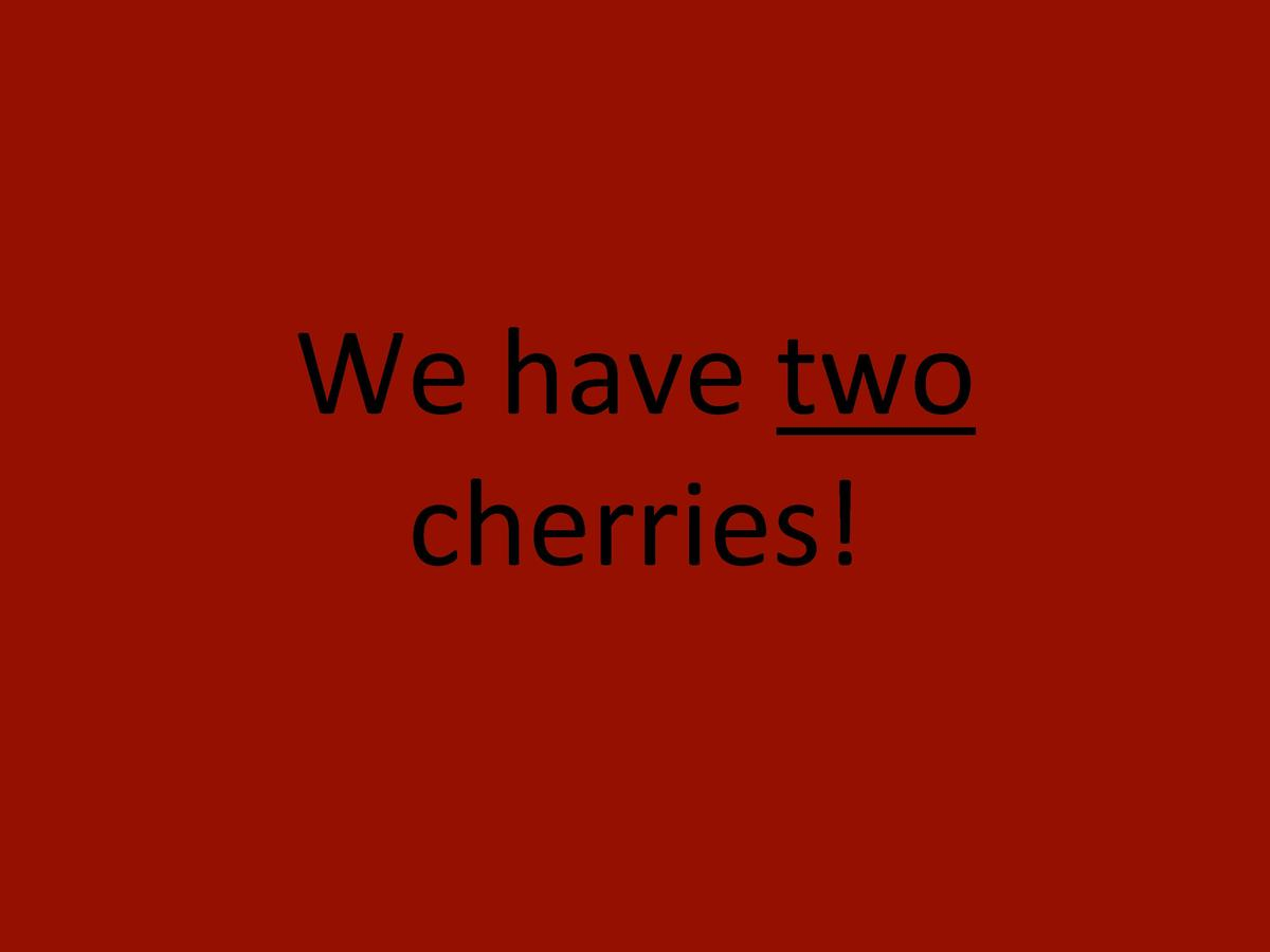 We     have     two      cherries